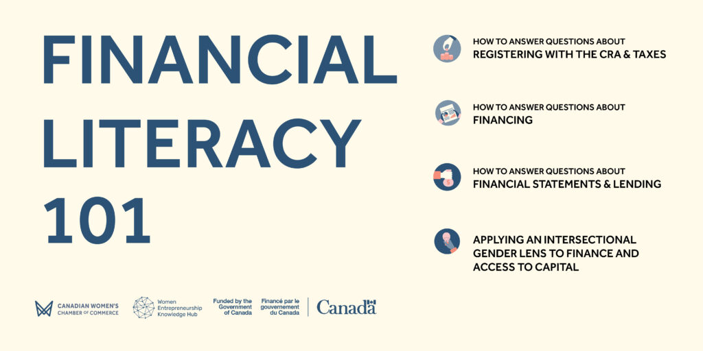 """A promotional graphic for the """"Financial Literacy 101"""" series listing session titles, """"How to Answer Questions About Registering with the CRA & Taxes,"""" """"How to Answer Questions About Financing,"""" """"How to Answer Questions About Financial Statements & Lending,"""" and """"Applying an Intersectional Gender Lens to Finance and Access to Capital"""""""